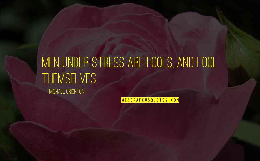 Spring Break Over Quotes By Michael Crichton: Men under stress are fools, and fool themselves.