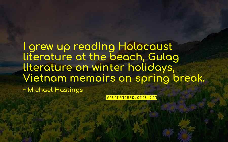 Spring Break Over Quotes By Michael Hastings: I grew up reading Holocaust literature at the