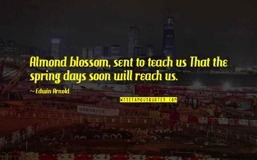 Spring Days Quotes By Edwin Arnold: Almond blossom, sent to teach us That the