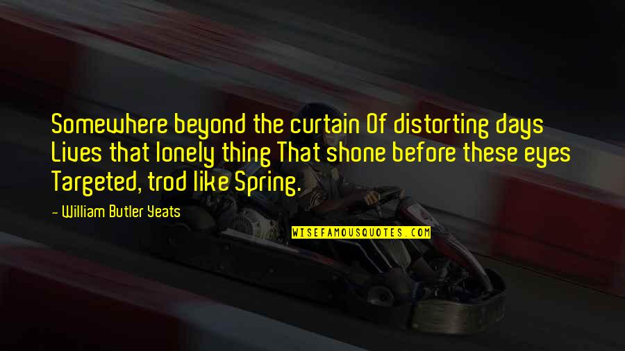 Spring Days Quotes By William Butler Yeats: Somewhere beyond the curtain Of distorting days Lives