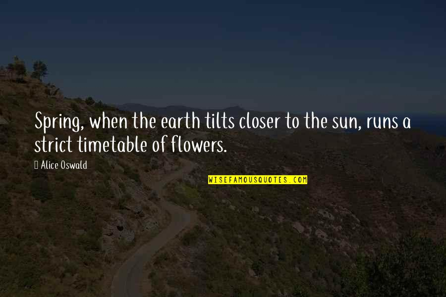 Spring Flowers Quotes By Alice Oswald: Spring, when the earth tilts closer to the