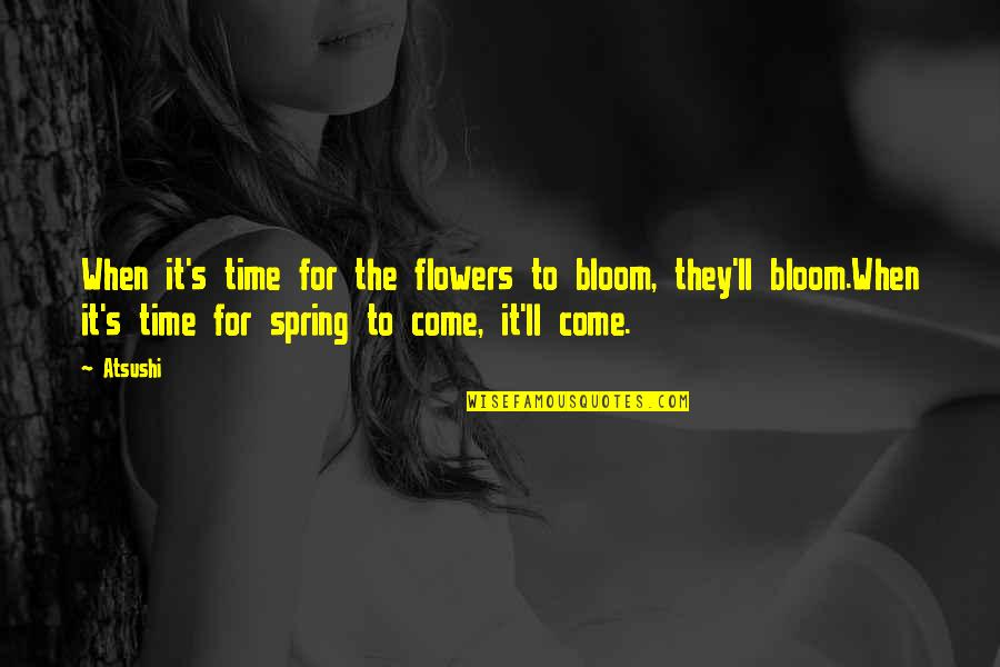 Spring Flowers Quotes By Atsushi: When it's time for the flowers to bloom,