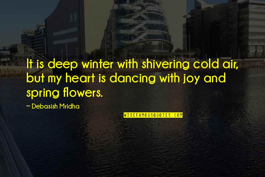 Spring Flowers Quotes By Debasish Mridha: It is deep winter with shivering cold air,