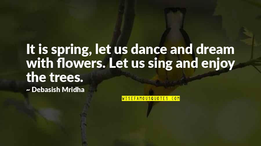 Spring Flowers Quotes By Debasish Mridha: It is spring, let us dance and dream