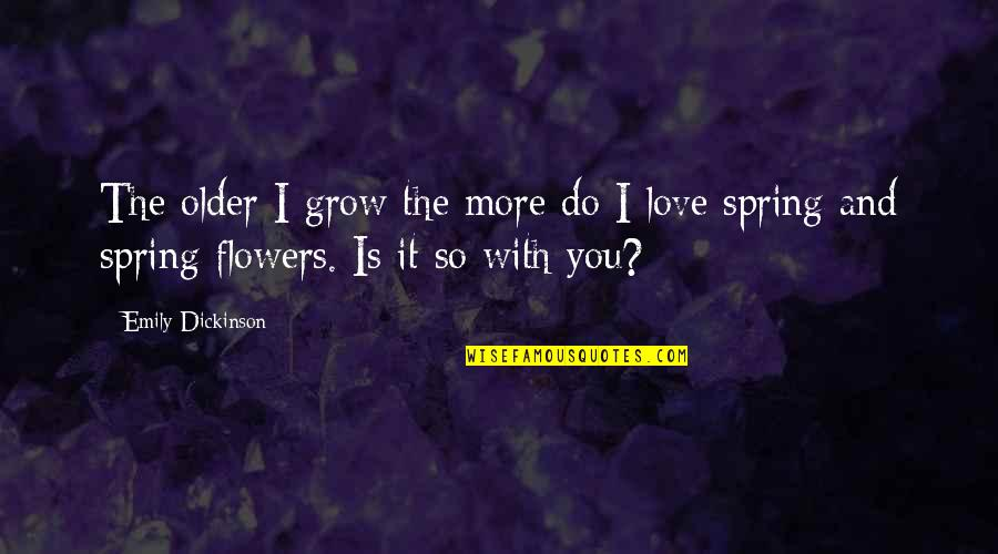 Spring Flowers Quotes By Emily Dickinson: The older I grow the more do I