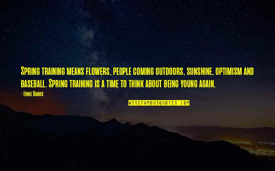 Spring Flowers Quotes By Ernie Banks: Spring training means flowers, people coming outdoors, sunshine,