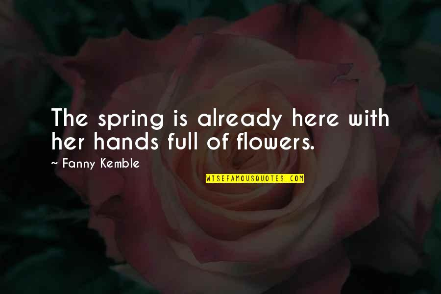 Spring Flowers Quotes By Fanny Kemble: The spring is already here with her hands