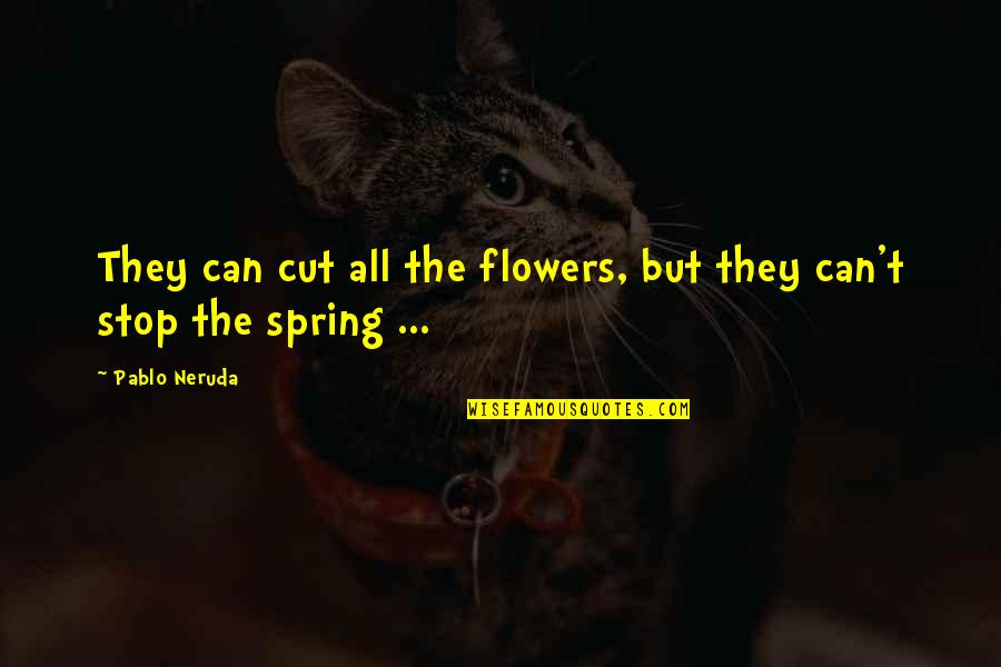 Spring Flowers Quotes By Pablo Neruda: They can cut all the flowers, but they