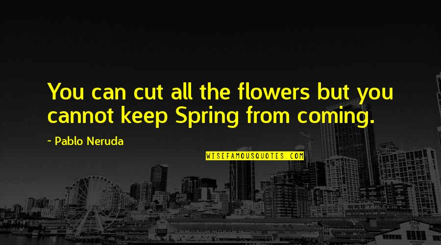 Spring Flowers Quotes By Pablo Neruda: You can cut all the flowers but you