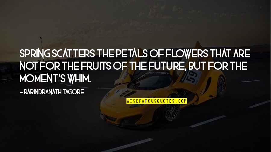Spring Flowers Quotes By Rabindranath Tagore: Spring scatters the petals of flowers that are