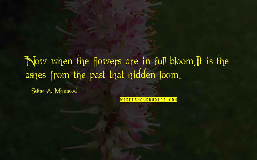 Spring Flowers Quotes By Selina A. Mahmood: Now when the flowers are in full bloom,It