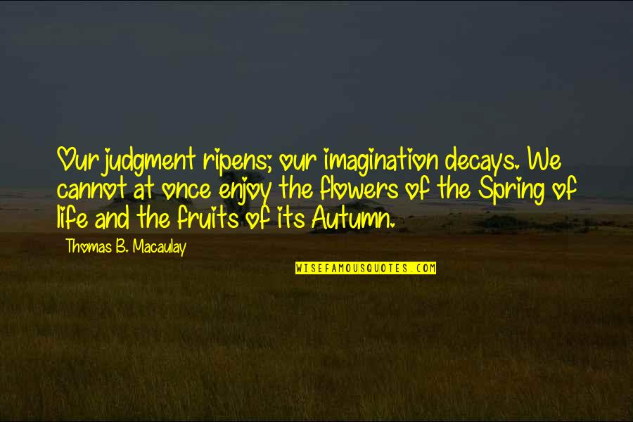 Spring Flowers Quotes By Thomas B. Macaulay: Our judgment ripens; our imagination decays. We cannot