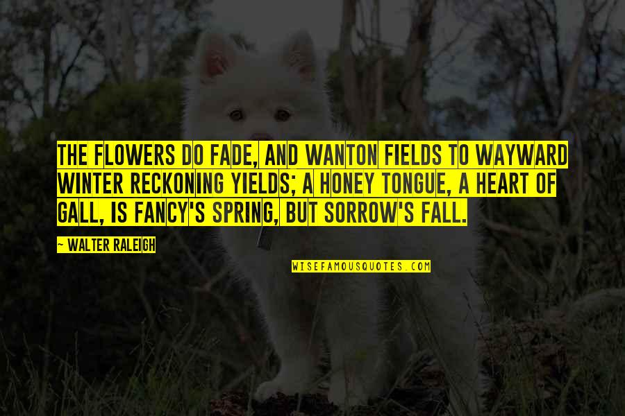 Spring Flowers Quotes By Walter Raleigh: The flowers do fade, and wanton fields To