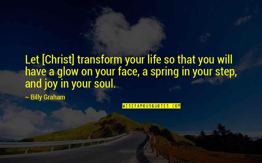 Spring In My Step Quotes By Billy Graham: Let [Christ] transform your life so that you