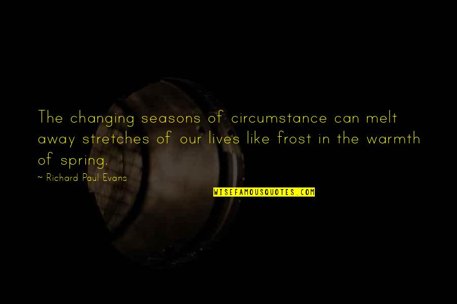 Spring Warmth Quotes By Richard Paul Evans: The changing seasons of circumstance can melt away