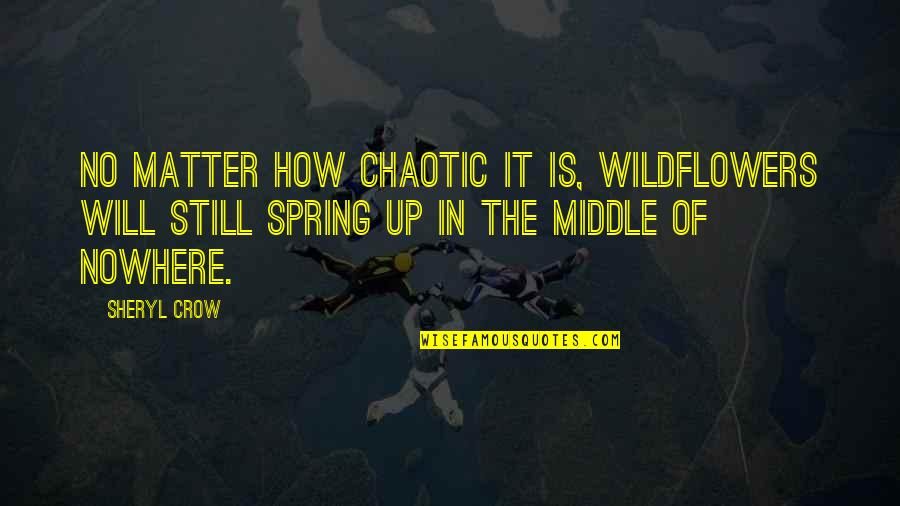 Spring Wildflowers Quotes By Sheryl Crow: No matter how chaotic it is, wildflowers will