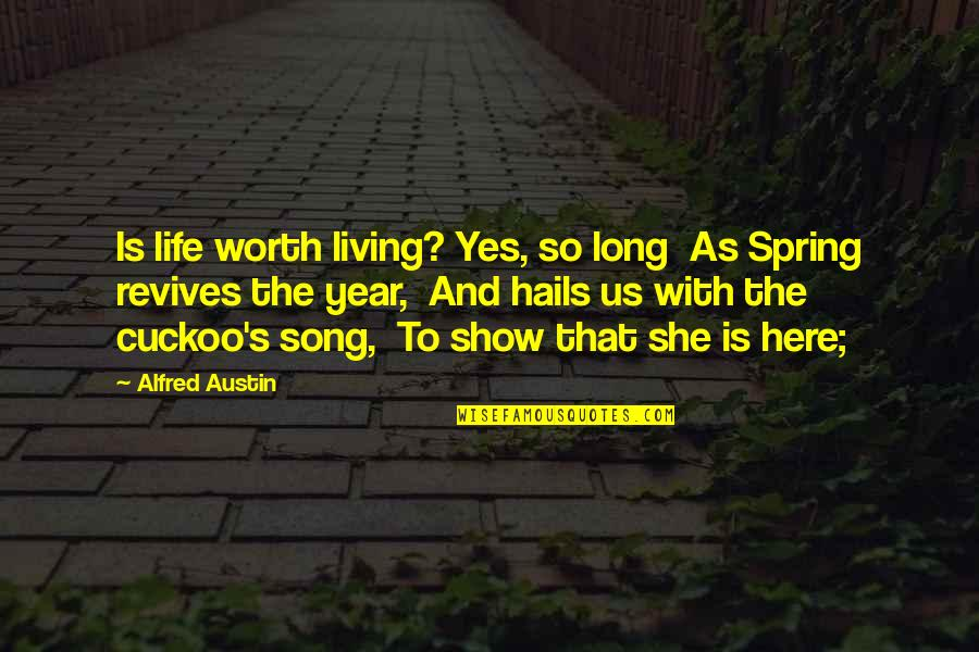 Spring'st Quotes By Alfred Austin: Is life worth living? Yes, so long As