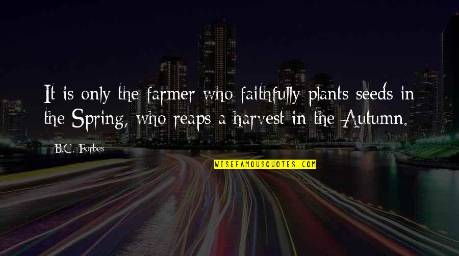 Spring'st Quotes By B.C. Forbes: It is only the farmer who faithfully plants