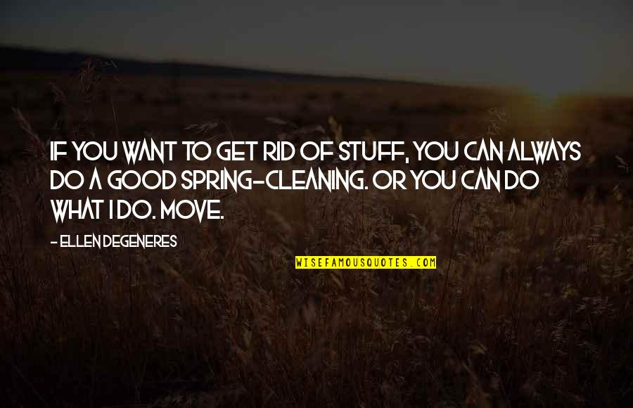 Spring'st Quotes By Ellen DeGeneres: If you want to get rid of stuff,