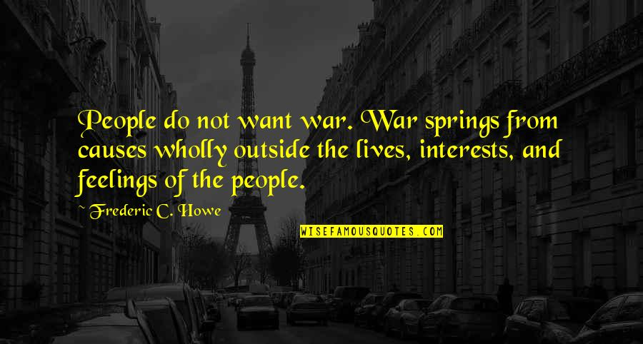 Spring'st Quotes By Frederic C. Howe: People do not want war. War springs from