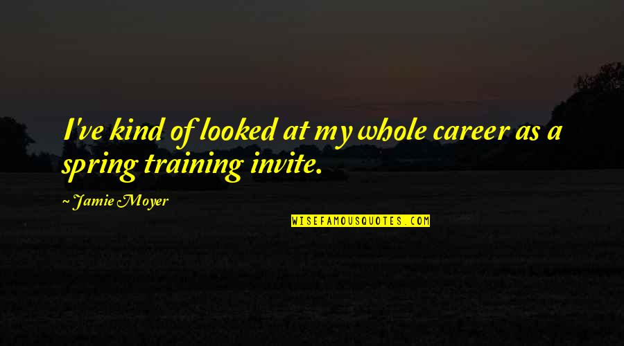 Spring'st Quotes By Jamie Moyer: I've kind of looked at my whole career