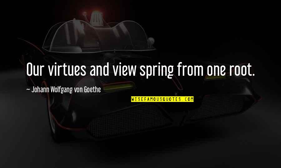 Spring'st Quotes By Johann Wolfgang Von Goethe: Our virtues and view spring from one root.