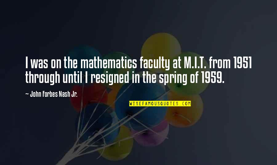 Spring'st Quotes By John Forbes Nash Jr.: I was on the mathematics faculty at M.I.T.