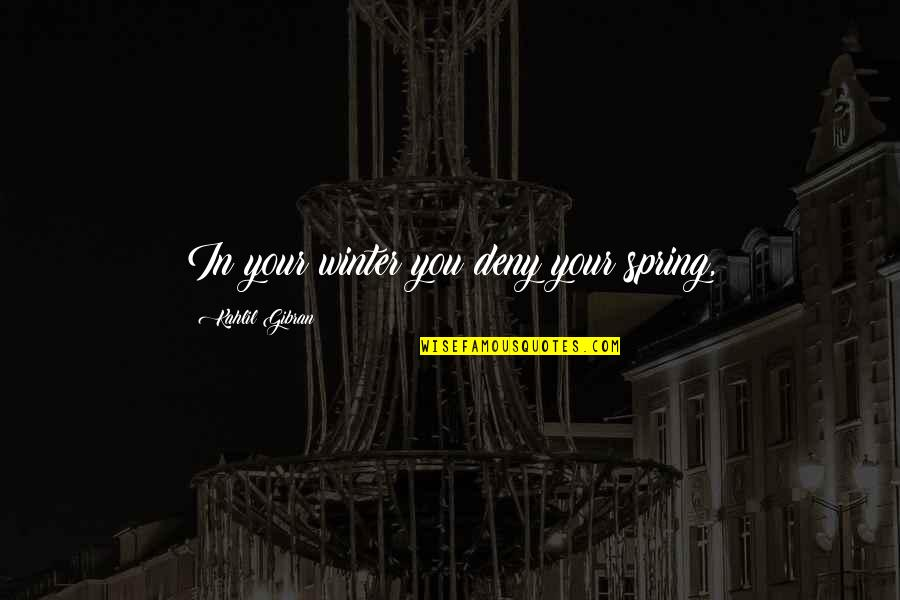 Spring'st Quotes By Kahlil Gibran: In your winter you deny your spring,