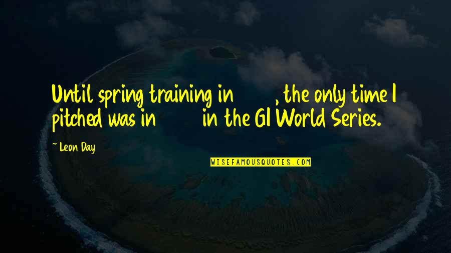 Spring'st Quotes By Leon Day: Until spring training in 1946, the only time