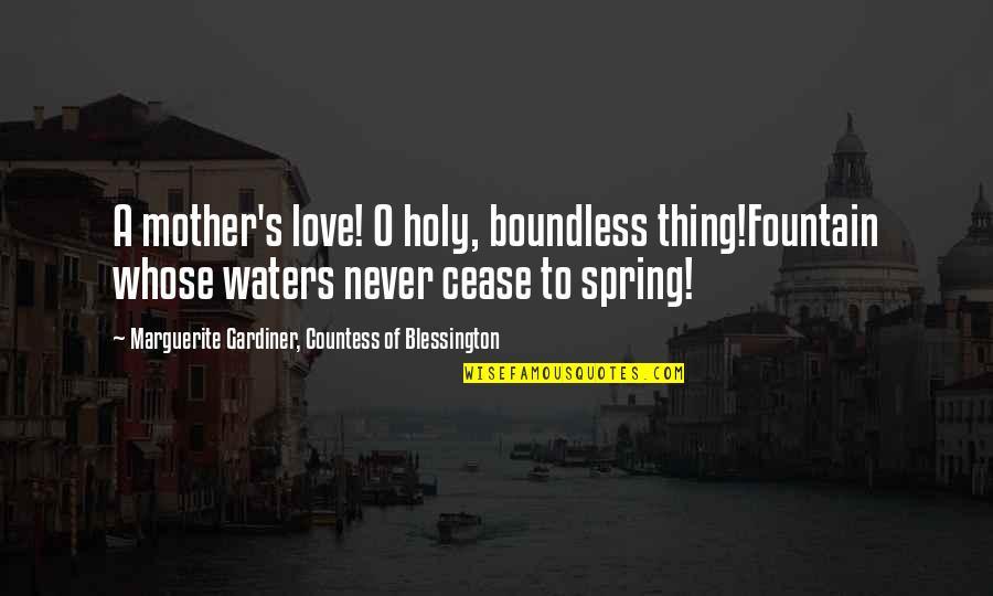Spring'st Quotes By Marguerite Gardiner, Countess Of Blessington: A mother's love! O holy, boundless thing!Fountain whose