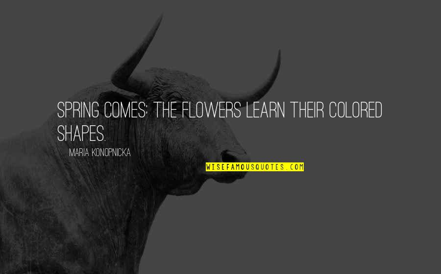 Spring'st Quotes By Maria Konopnicka: Spring comes: the flowers learn their colored shapes.