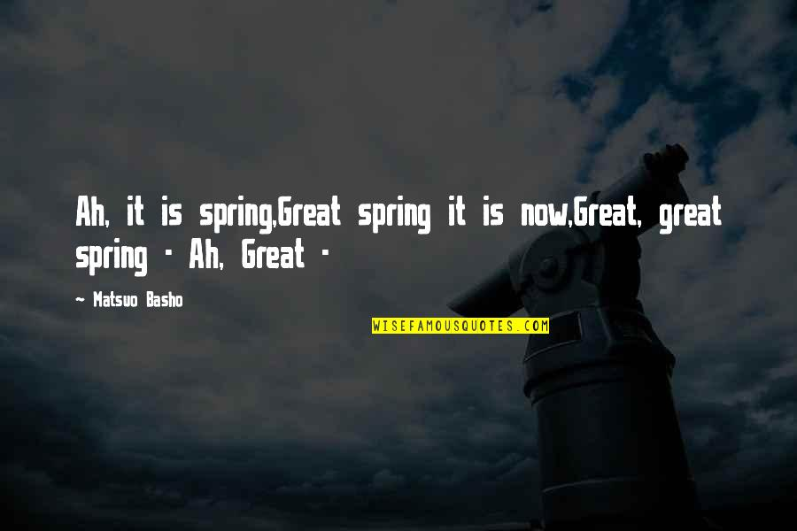 Spring'st Quotes By Matsuo Basho: Ah, it is spring,Great spring it is now,Great,