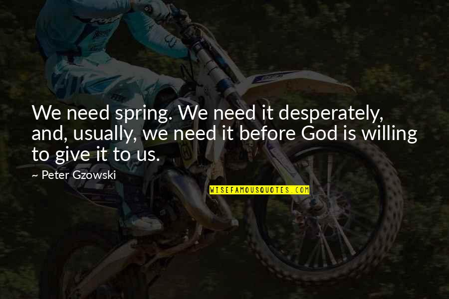 Spring'st Quotes By Peter Gzowski: We need spring. We need it desperately, and,