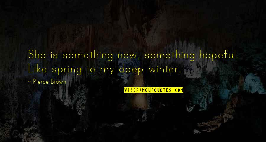 Spring'st Quotes By Pierce Brown: She is something new, something hopeful. Like spring