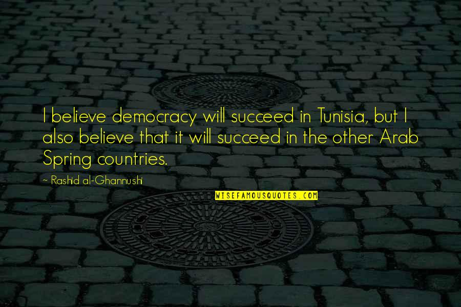 Spring'st Quotes By Rashid Al-Ghannushi: I believe democracy will succeed in Tunisia, but