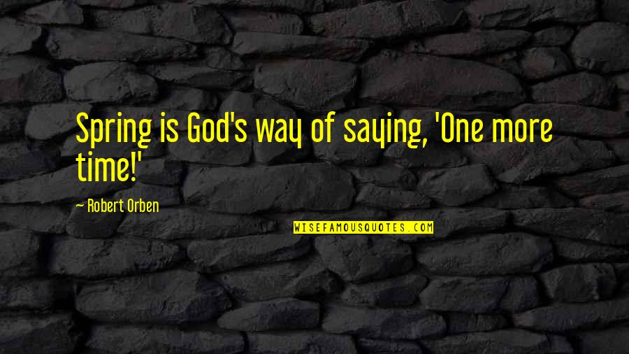 Spring'st Quotes By Robert Orben: Spring is God's way of saying, 'One more