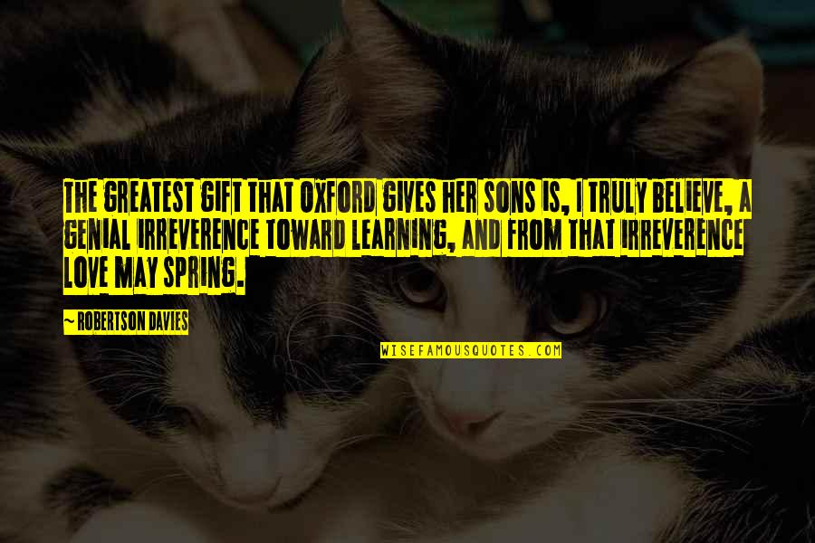 Spring'st Quotes By Robertson Davies: The greatest gift that Oxford gives her sons
