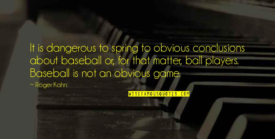 Spring'st Quotes By Roger Kahn: It is dangerous to spring to obvious conclusions