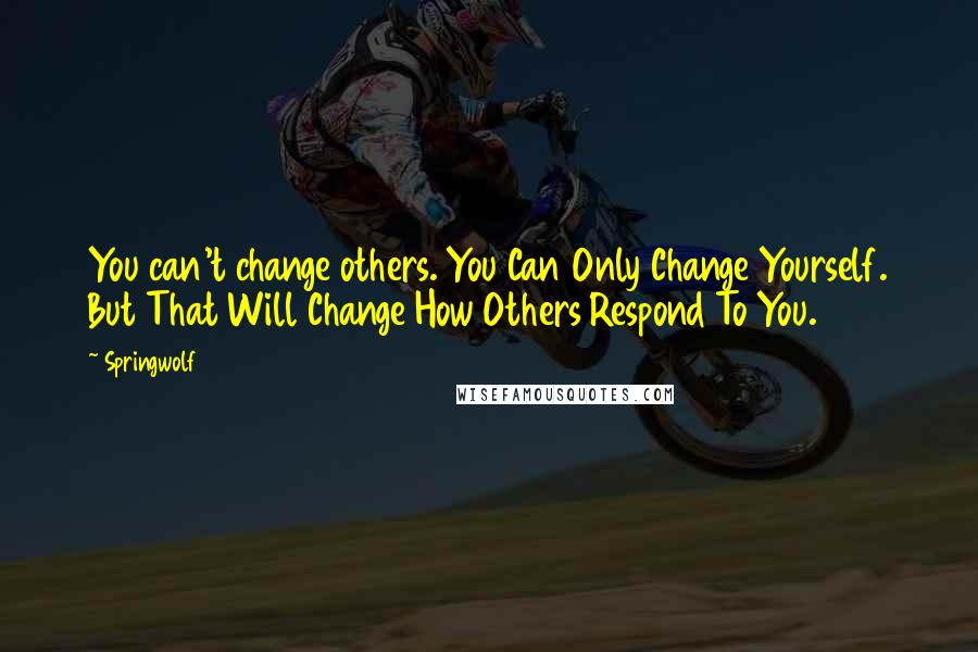 Springwolf quotes: You can't change others. You Can Only Change Yourself. But That Will Change How Others Respond To You.