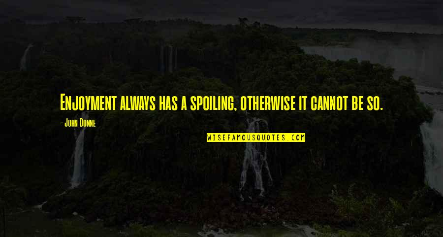 Sprite Rapper Quotes By John Donne: Enjoyment always has a spoiling, otherwise it cannot