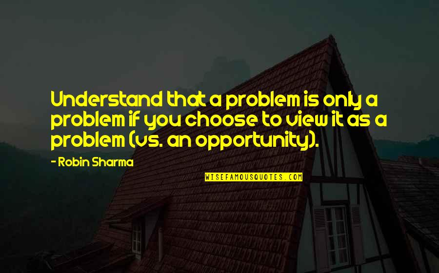 Sprits Quotes By Robin Sharma: Understand that a problem is only a problem
