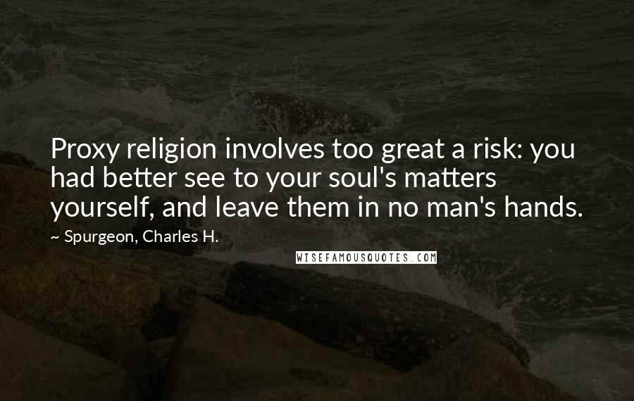 Spurgeon, Charles H. quotes: Proxy religion involves too great a risk: you had better see to your soul's matters yourself, and leave them in no man's hands.
