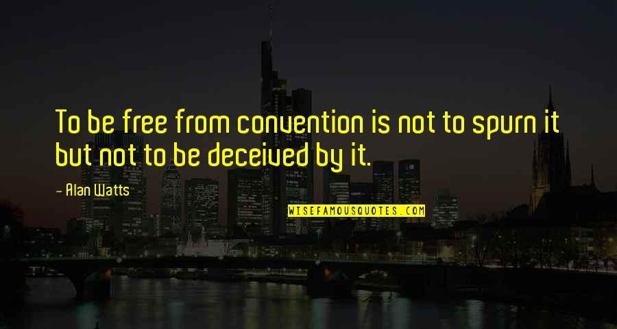 Spurn'd Quotes By Alan Watts: To be free from convention is not to