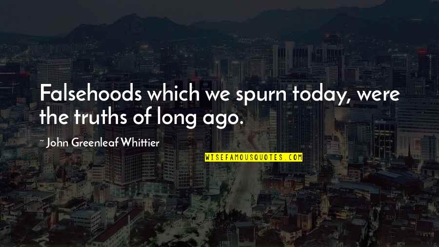 Spurn'd Quotes By John Greenleaf Whittier: Falsehoods which we spurn today, were the truths