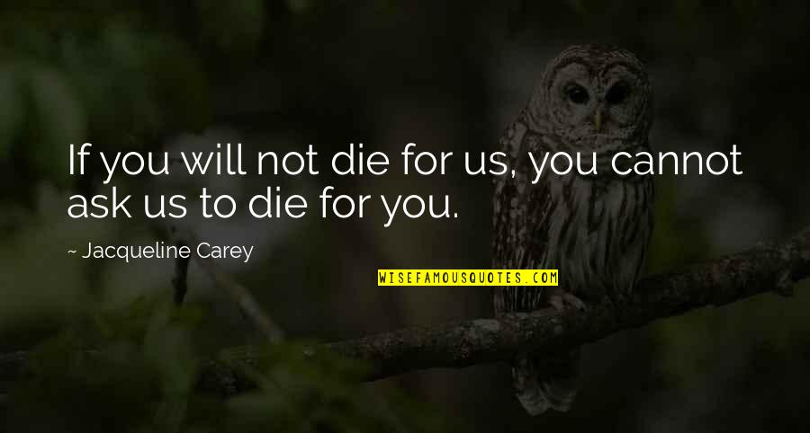 Squareness Quotes By Jacqueline Carey: If you will not die for us, you