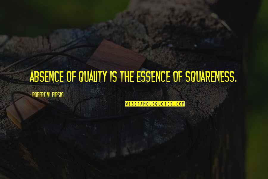 Squareness Quotes By Robert M. Pirsig: Absence of Quality is the essence of squareness.