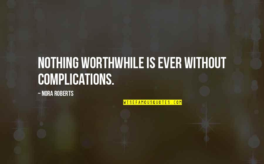 Squeeze Ball Quotes By Nora Roberts: Nothing worthwhile is ever without complications.