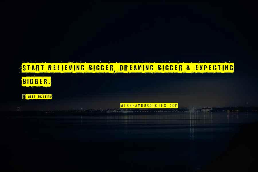 Squibb Quotes By Joel Osteen: Start believing bigger, dreaming bigger & expecting bigger.