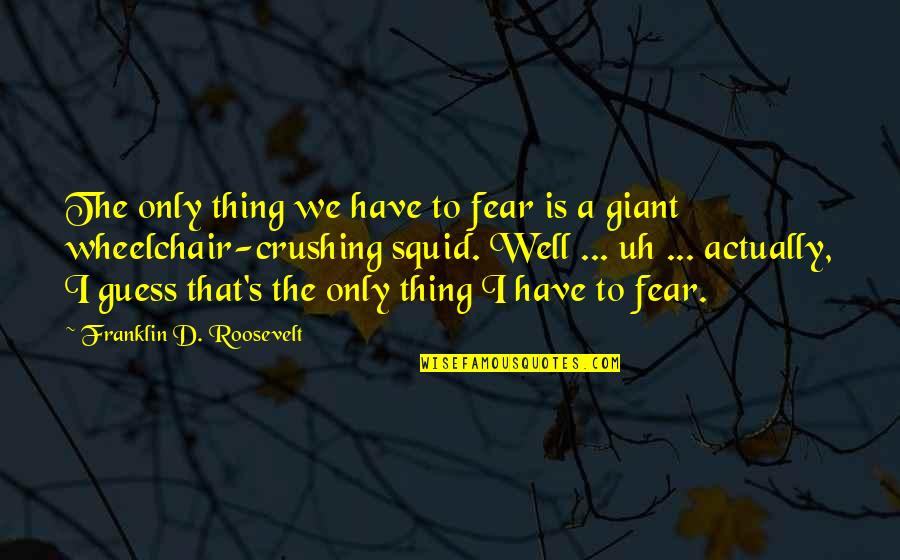 Squid Quotes By Franklin D. Roosevelt: The only thing we have to fear is