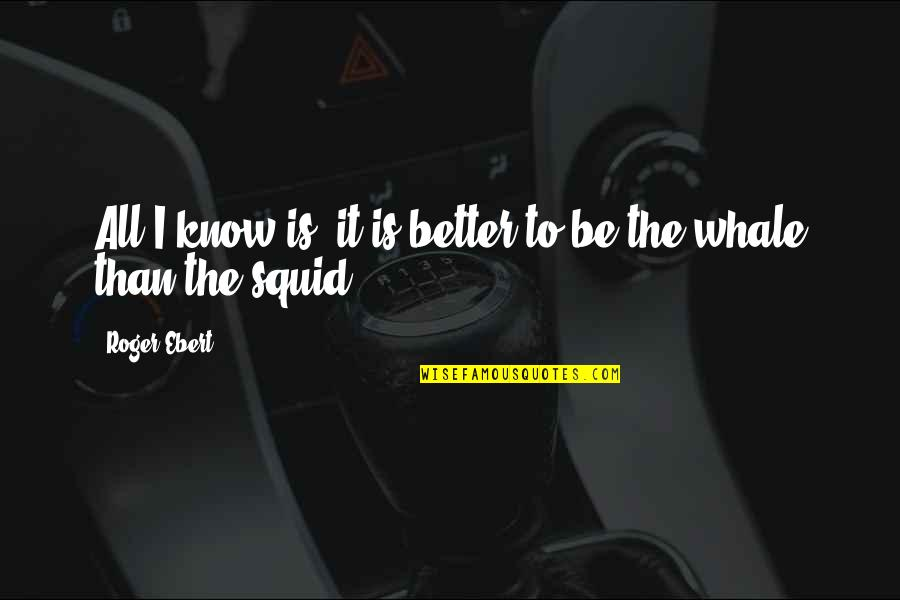 Squid Quotes By Roger Ebert: All I know is, it is better to